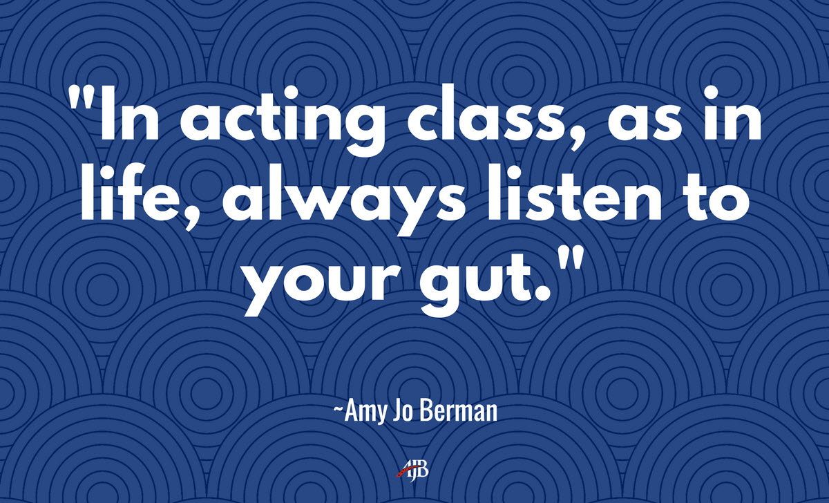 In acting class, as in life, always listen to your gut - Amy Jo Berman