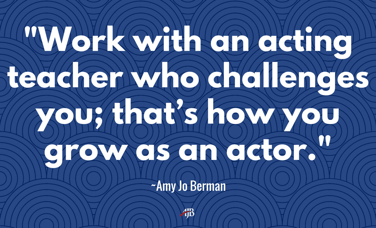 Work with an actor teacher who challenges you in acting class so you grow as an actor - Amy Jo Berman